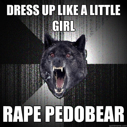 Dress up like a little girl rape pedobear - Dress up like a little girl rape pedobear  Insanity Wolf