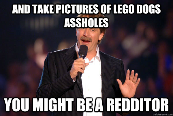 And take pictures of lego dogs assholes You might be a redditor - And take pictures of lego dogs assholes You might be a redditor  You might be a redditor