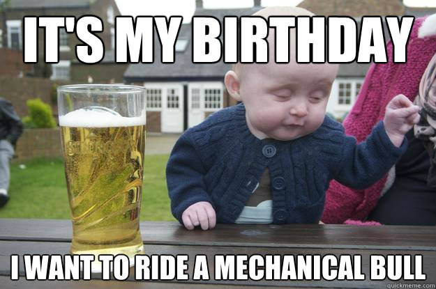 3a18d05db8880ec7d3f45c4c239706bd64142990a1968bd595a649ecd606c37c it's my birthday i want to ride a mechanical bull drunk baby
