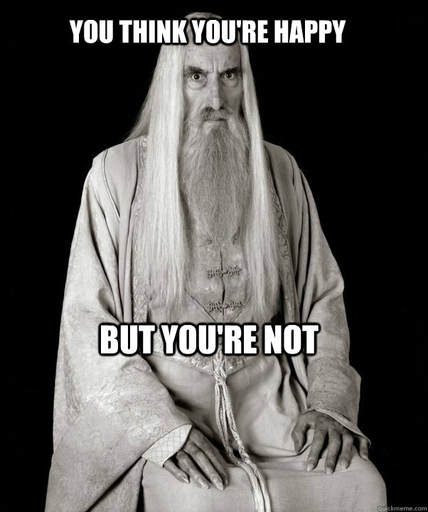 You think you're happy but you're not - You think you're happy but you're not  SnideSaruman