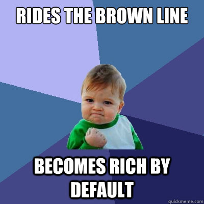 rides the brown line becomes rich by default - rides the brown line becomes rich by default  Success Kid