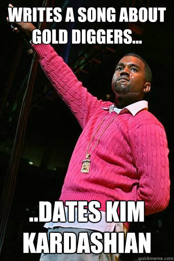 Writes a song about Gold Diggers... ..Dates Kim Kardashian