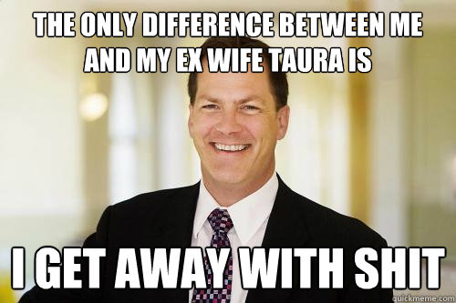 3a1e53d4d9197037fc6cb8e32f5b9e2546c75ab5378b51d0ddcfead8758ffa9d the only difference between me and my ex wife taura is i get away
