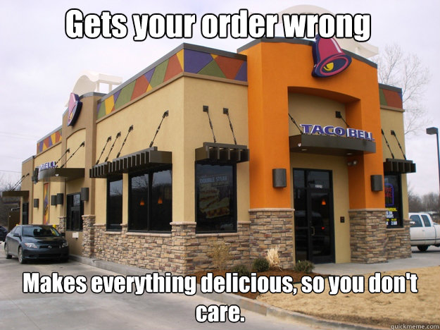 Gets your order wrong  Makes everything delicious, so you don't care.  - Gets your order wrong  Makes everything delicious, so you don't care.   Good Guy Taco Bell