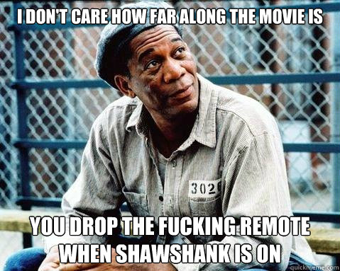 I don't care how far along the movie is you drop the fucking remote when shawshank is on