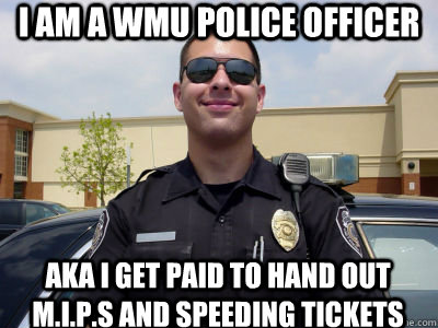 I am a wmu police officer aka i get paid to hand out m.i.p.s and speeding tickets