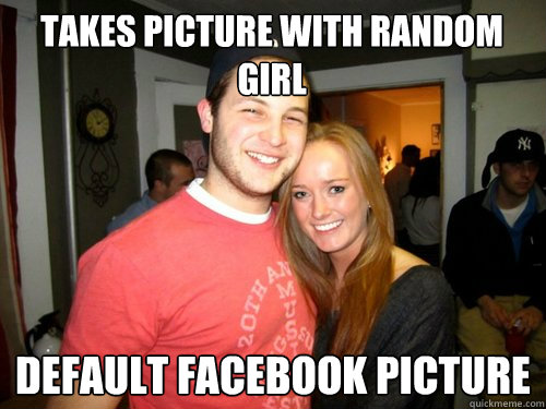 Takes Picture with random girl Default facebook picture  College Sophomore