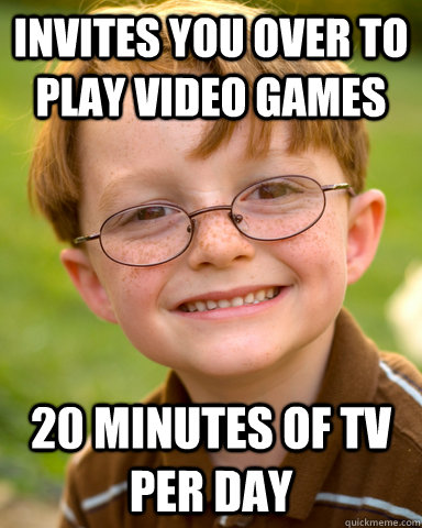 Invites you over to play video games 20 minutes of tv per day