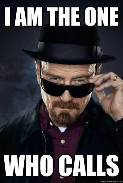 I am the one  who calls  Scumbag Heisenberg