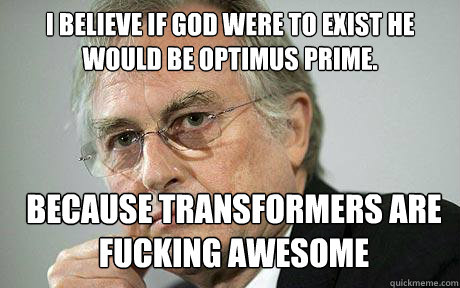 I believe if god were to exist he would be optimus prime. because transformers are fucking awesome