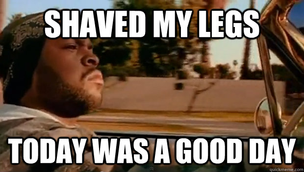 shaved my legs Today was a good day - shaved my legs Today was a good day  Misc