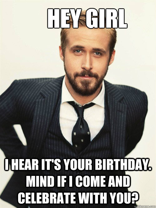 Hey Girl I hear it's your birthday. Mind if I come and celebrate with you?