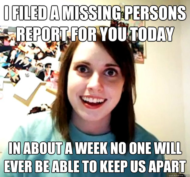 I filed a missing persons report for you today in about a week no one will ever be able to keep us apart - I filed a missing persons report for you today in about a week no one will ever be able to keep us apart  Misc
