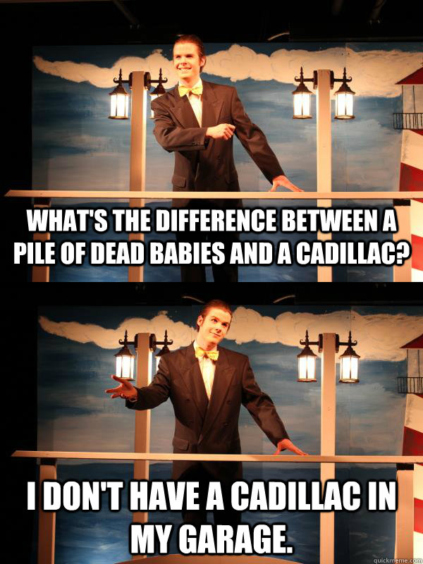 What's the difference between a pile of dead babies and a Cadillac?  I don't have a Cadillac in my garage.