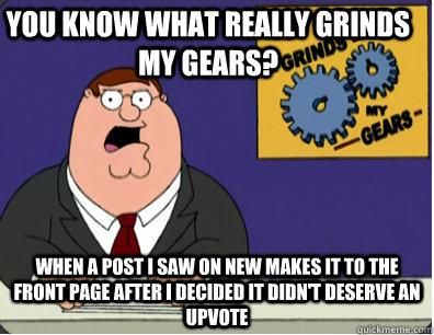you know what really grinds my gears? When a post I saw on new makes it to the front page after I decided it didn't deserve an upvote - you know what really grinds my gears? When a post I saw on new makes it to the front page after I decided it didn't deserve an upvote  Family Guy Grinds My Gears