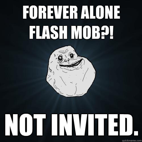 forever alone flash mob?! not invited.  - forever alone flash mob?! not invited.   Forever Alone