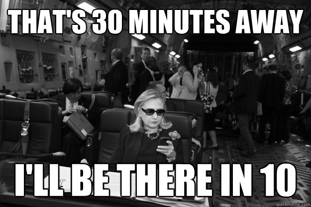 That's 30 minutes away I'll be there in 10  Badass Hillary