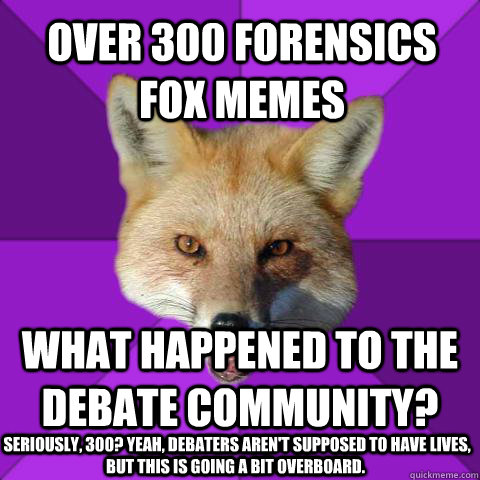 Over 300 Forensics Fox memes What happened to the debate community?  Seriously, 300? Yeah, debaters aren't supposed to have lives, but this is going a bit overboard. - Over 300 Forensics Fox memes What happened to the debate community?  Seriously, 300? Yeah, debaters aren't supposed to have lives, but this is going a bit overboard.  Forensics Fox