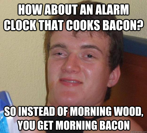 How about an alarm clock that cooks bacon? so instead of morning wood, you get morning bacon - How about an alarm clock that cooks bacon? so instead of morning wood, you get morning bacon  10 Guy