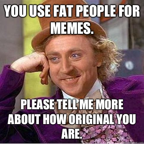 Funny Memes About Fat People You use fat people for memes