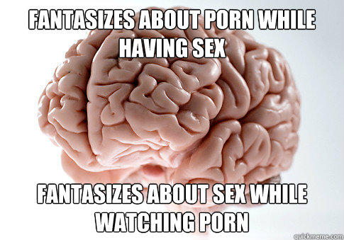 Fantasizes about porn while having sex Fantasizes about sex while watching porn - Fantasizes about porn while having sex Fantasizes about sex while watching porn  Scumbag Brain