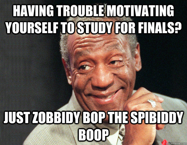 Having trouble motivating yourself to study for finals? Just zobbidy bop the spibiddy boop  Useless Advice Cosby