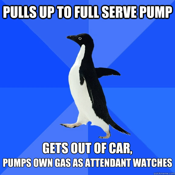 Pulls up to full serve pump  Gets out of car, Pumps own gas as attendant watches - Pulls up to full serve pump  Gets out of car, Pumps own gas as attendant watches  Socially Awkward Penguin