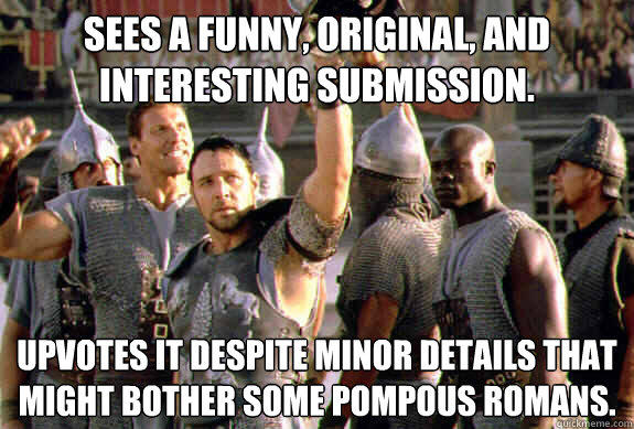 Sees a funny, original, and interesting submission. Upvotes it despite minor details that might bother some pompous romans. - Sees a funny, original, and interesting submission. Upvotes it despite minor details that might bother some pompous romans.  Upvoting Maximus
