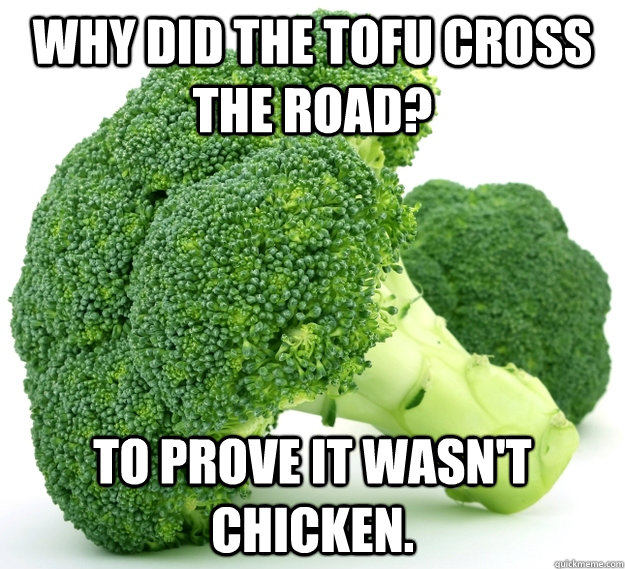 Why did the tofu cross the road? To prove it wasn't chicken.