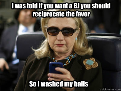 I was told if you want a BJ you should reciprocate the favor So I washed my balls  Hillary texting