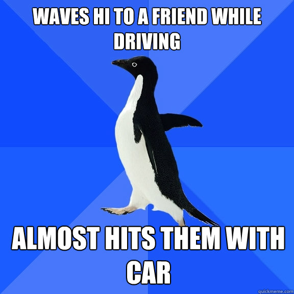 waves hi to a friend while driving almost hits them with car - waves hi to a friend while driving almost hits them with car  Misc