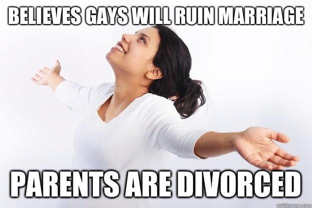 Believes gays will ruin marriage Parents are divorced
