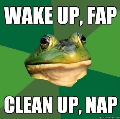 Wake up, fap Clean up, nap - Wake up, fap Clean up, nap  Foul Bachelor Frog