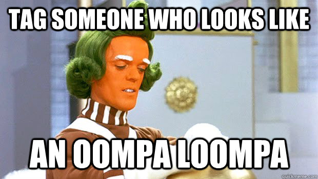 Tag someone who looks like An Oompa Loompa - Tag someone who looks like An Oompa Loompa  Oompa Loompa