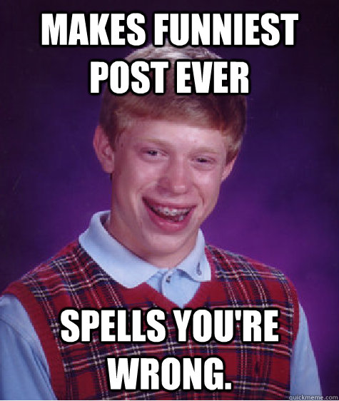 Makes funniest post ever Spells you're wrong. - Makes funniest post ever Spells you're wrong.  Bad Luck Brian