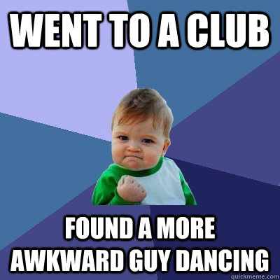Went to a club found a more awkward guy dancing - Went to a club found a more awkward guy dancing  Success Kid