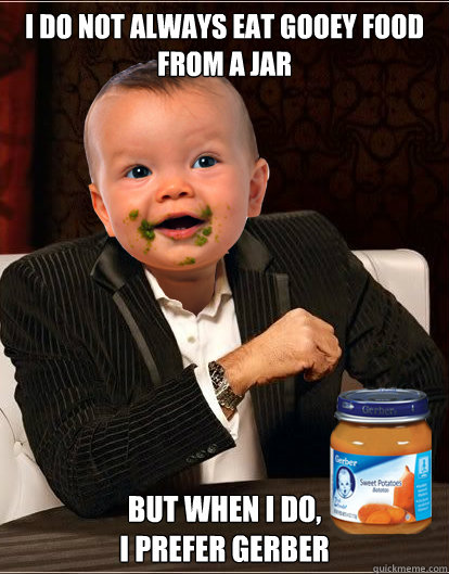 i do not always eat gooey food from a jar But when I do,  I prefer Gerber  Baby Dos Equis Guy