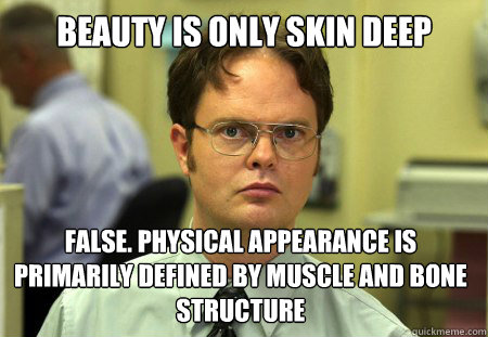 Beauty is only skin deep False. Physical appearance is primarily defined by muscle and bone structure - Beauty is only skin deep False. Physical appearance is primarily defined by muscle and bone structure  Dwight