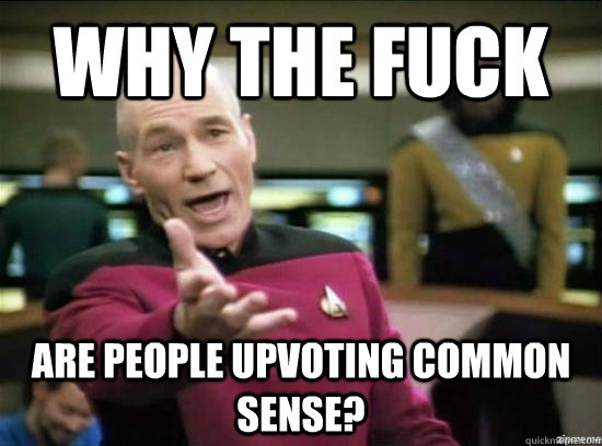 Why the fuck are people upvoting common sense? - Why the fuck are people upvoting common sense?  Annoyed Picard HD