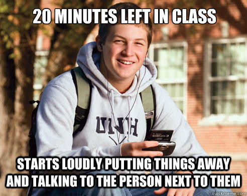 20 minutes left in class starts loudly putting things away and talking to the person next to them  College Freshman