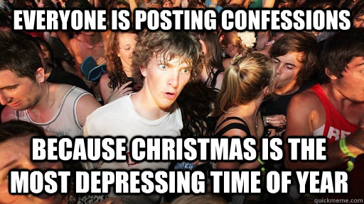 everyone is posting confessions because christmas is the most depressing time of year - everyone is posting confessions because christmas is the most depressing time of year  Sudden Clarity Clarence