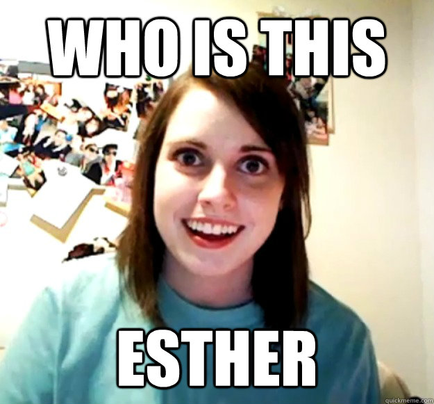 who is this Esther - who is this Esther  Overly Attached Girlfriend