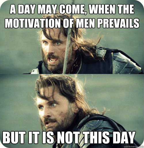 a day may come, when the motivation of men prevails but it is not this day
