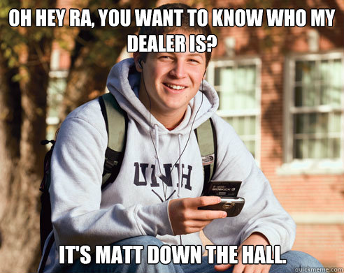 oh hey Ra, you want to know who my dealer is? it's matt down the hall. - oh hey Ra, you want to know who my dealer is? it's matt down the hall.  College Freshman