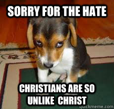 Sorry for the hate Christians are so unlike  Christ - Sorry for the hate Christians are so unlike  Christ  embarrassed puppy