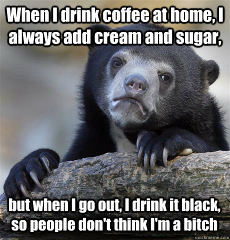 When I drink coffee at home, I always add cream and sugar, but when I go out, I drink it black, so people don't think I'm a bitch - When I drink coffee at home, I always add cream and sugar, but when I go out, I drink it black, so people don't think I'm a bitch  Confession Bear