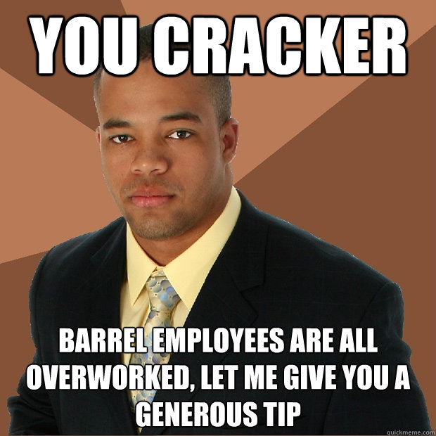 You Cracker Barrel employees are all overworked, let me give you a generous tip  - You Cracker Barrel employees are all overworked, let me give you a generous tip   Successful Black Man