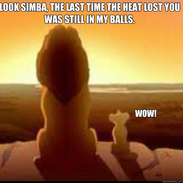Look simba, the last time the Heat lost you was still in my balls. Wow!