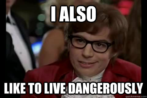 I also like to live dangerously - I also like to live dangerously  Misc
