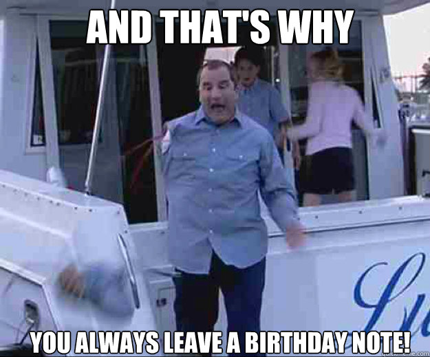 AND THAT'S WHY YOU ALWAYS LEAVE A BIRTHDAY NOTE!